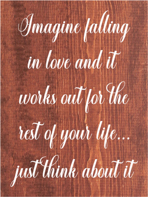 9x12 Chestnut Stain board with White text  Imagine falling in love and it works out for the rest of your life... just think about it