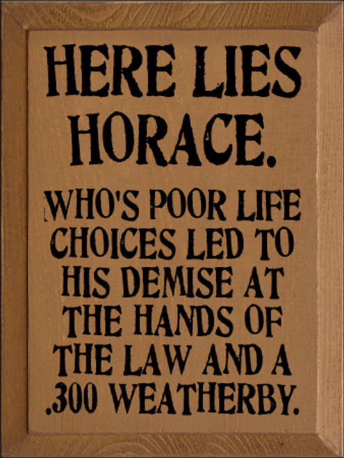 9x12 Toffee board with Black text  Here lies Horace. Who's poor life choices led to his demise at the hands of the law and .300 weatherby.
