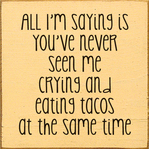 All I'm saying is you've never seen me crying and eating tacos at the same time. Square Wooden Sign