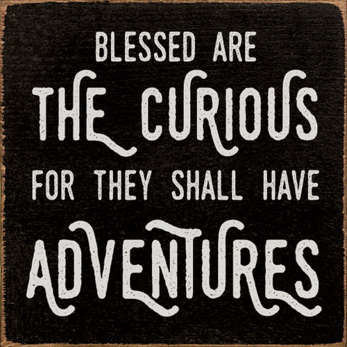 Blessed Are The Curious, For They Shall Have Adventures - Wood Sign 7x7