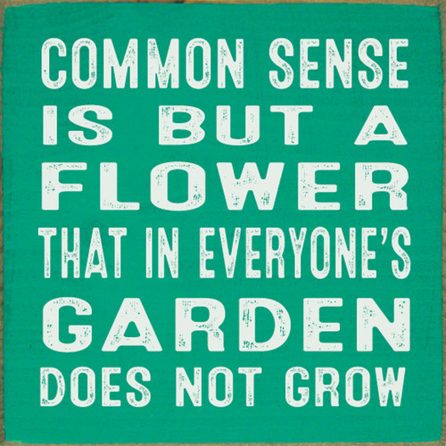 Common Sense Is But A Flower That In Everyone's Garden Does Not Grow - Wood Sign 7x7
