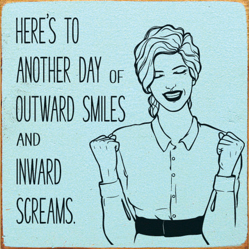Here's To Another Day Of Outward Smiles And Inward Screams. - Wood Sign 7x7