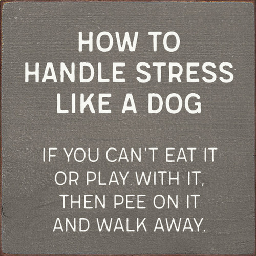 How To Handle Stress Like A Dog: If You Can't Eat It Or Play With It, Then Pee On It And Walk Away. - Wood Sign 7x7