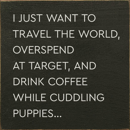 I Just Want To Travel The World Overspend At Target And Drink Coffee While Cuddling Puppies... - Wood Sign 7x7
