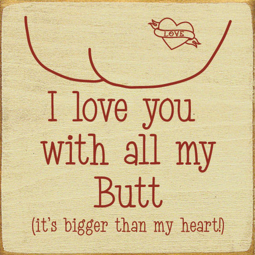 I Love You With All My Butt (It's Bigger Than My Heart!) - Wood Sign 7x7