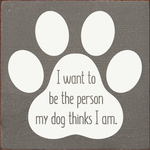 I Want To Be The Person My Dog Thinks I Am - Wood Sign 7x7