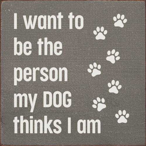 I Want To Be The Person My Dog Thinks I Am with Paw Prints - Wood Sign 7x7