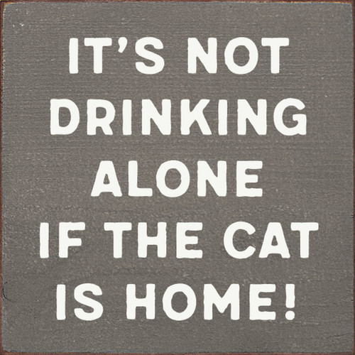 It's Not Drinking Alone If The Cat Is Home! - Wood Sign 7x7