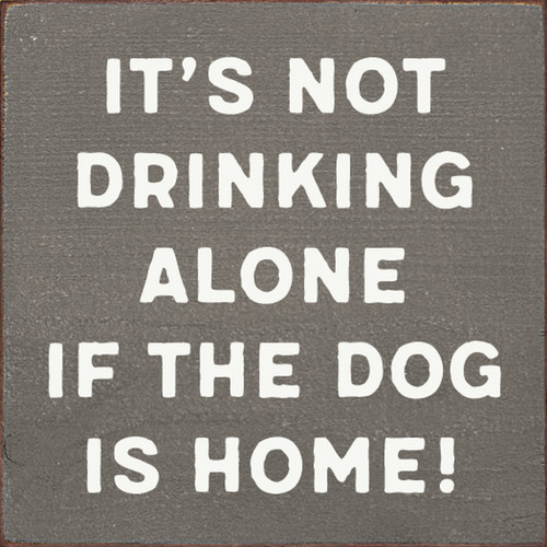 It's Not Drinking Alone If The Dog Is Home! - Wood Sign 7x7