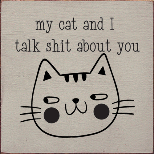 My Cat And I Talk Shit About You. - Wood Sign 7x7