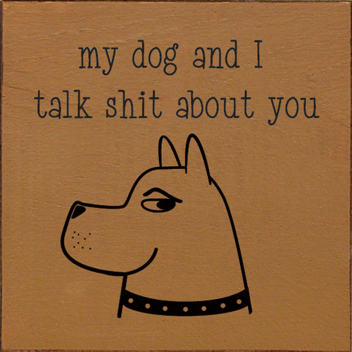 My Dog And I Talk Shit About You. - Wood Sign 7x7