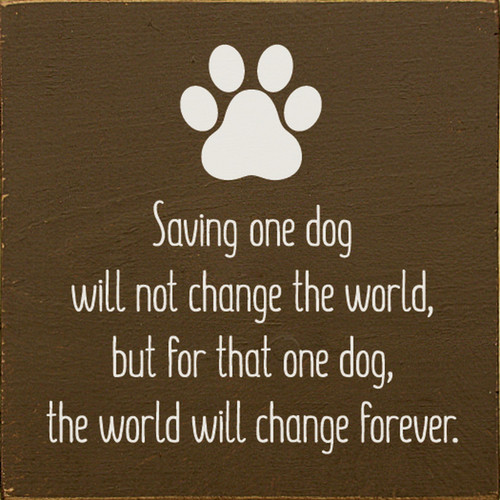 Saving One Dog Will Not Change The World, But For That One Dog, The World Will Change Forever. - Wood Sign 7x7