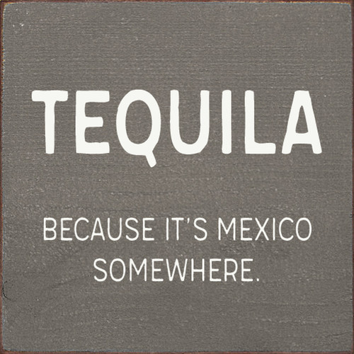Tequila - Because It's Mexico Somewhere. - Wood Sign 7x7