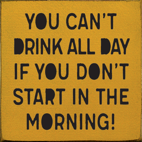 You Can't Drink All Day If You Don't Start In The Morning! - Wood Sign 7x7
