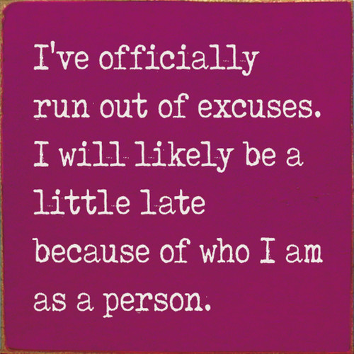 I've Officially Run Out Of Excuses, I Will Likely Be A Little Late Because Of Who I Am As A Person - Wood Sign 7x7