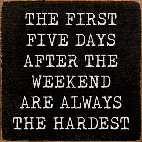 The First Five Days After The Weekend Are Always The Hardest - Wood Sign 7x7