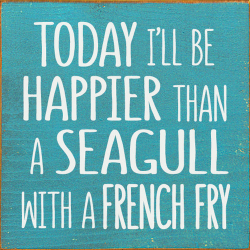 Today I'll Be Happier Than A Seagull With A French Fry - Wood Sign 7x7