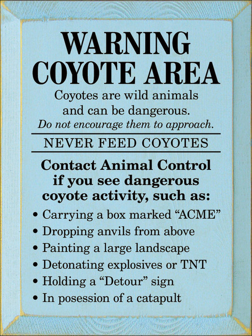"""Warning Coyote Area - Coyotes are wild animals and can be dangerous. Do not encourage them to approach. Never Feed Coyotes. Contact Animal Control if you see dangerous coyote activity, such as: Carrying a box marked """"ACME"""", dropping anvils from above, painting a large landscape, detonating explosives or TNT, Holding a """"Detour"""" sign, in possession of a catapult Wooden Sign"""