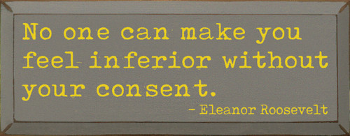 No One Can Make You Feel Inferior Without Your Consent. - Eleanor Roosevelt - Wood Sign 7x18