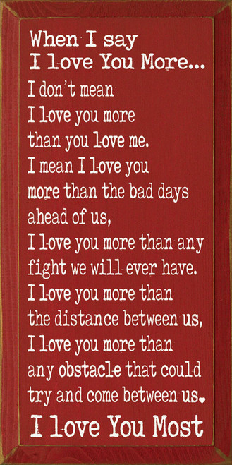 When I say I love you more - I don't mean I love you more than you love me. I mean I love you more than the bad days ahead of us, I love you more than any fight we will ever have. I love you more than the distance between us, I love you more than any obstacle that could try and come between us. I love you most. Wooden Sign