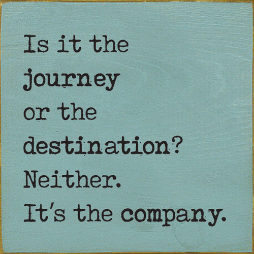 Is It The Journey Or The Destination? Neither. It's The Company. Wood Sign 7x7