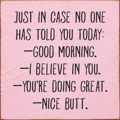 Just In Case No One Has Told You Today: Good Morning. I Believe In You. You're Doing Great. Nice Butt. Wood Sign 7x7