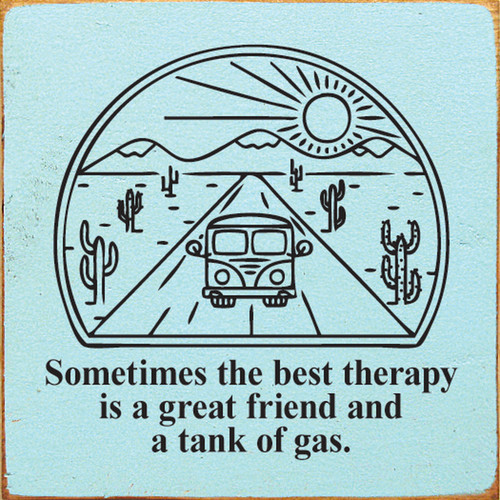 Sometimes The Best Therapy Is A Great Friend And A Tank Of Gas. Wood Sign 7x7