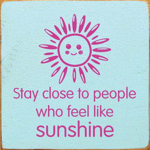 Stay Close To People Who Feel Like Sunshine Wood Sign 7x7