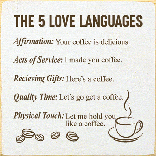 The 5 Love Languages: Affirmation: Your coffee is delicious. Acts of Service: I made you coffee. Receiving Gifts: Here's a coffee. Quality Time: Let's go get a coffee. Physical Touch: Let me hold you like a coffee. Wooden Sign
