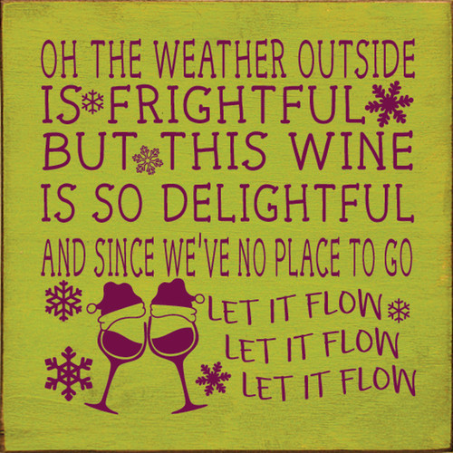 Oh the weather outside is frightful, but this wine is so delightful. And since we've no place to go, let it flow, let it flow, let it flow. Wooden Sign