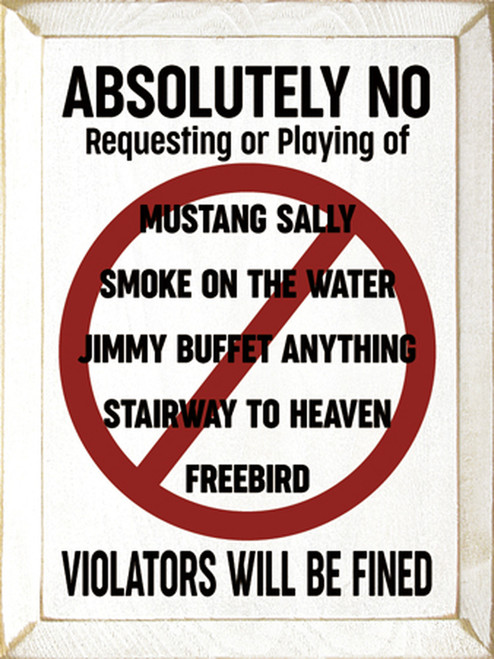 Absolutely No Requesting or Playing of: Mustang Sally, Smoke on the Water, Jimmy Buffet Anything, Stairway to Heaven, Freebird - Violators Will Be Fined Wooden Sign