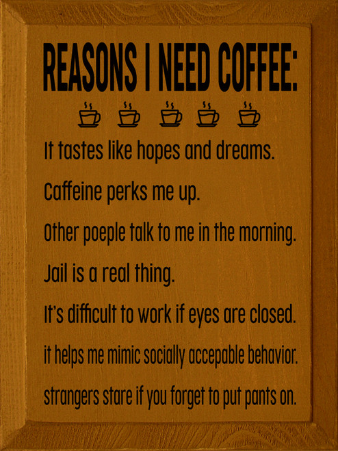 Reasons I Need Coffee: It tastes like hopes and dreams. Caffeine perks me up. Other people talk to me in the morning. Jail is a real thing. It's difficult to work if eyes are closed. It helps me mimic socially acceptable behavior. Strangers stare if you forget to put pants on. Wooden Sign