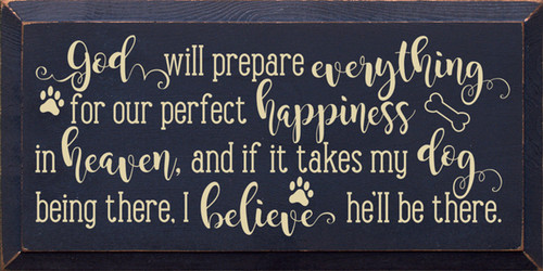 God Will Prepare Everything For Our Perfect Happiness In Heaven, And If It Takes My Dog Being There, I Believe He'll Be There. - Wood Sign 9x18