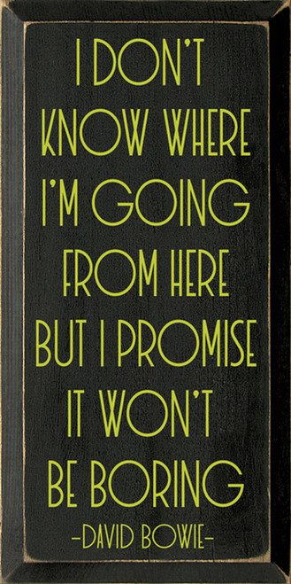I Don't Know Where I'm Going From Here, But I Promise It Won't Be Boring. - David Bowie - Wood Sign 9x18