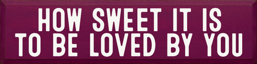 How Sweet It Is To Be Loved By You - Large Wood Sign 9x36