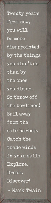 Twenty years from now, you will be more disappointed by the things you didn't do than by the ones you did do. So throw off the bowlines! Sail away from the safe harbor. Catch the trade winds in your sails. Explore. Dream. Discover! - Mark Twain Wood Sign
