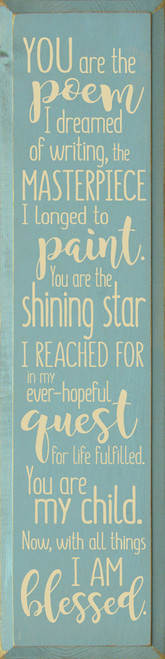You are the poem I dreamed of writing, the masterpiece I longed to paint. You are the shining star I reached for in my ever-hopeful quest for life fulfilled. You are my child. Now, with all things I am blessed. Wood Sign