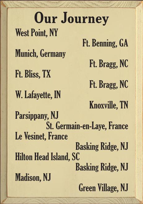 14x20 Cream board with Black text  Our Journey West Point, NY Ft. Benning, Ga Munich, Germany Ft. Bragg, NC Ft. Bliss, TX Ft. Bragg, NC W. Lafayette, IN Knoxville, TN Parsippany, NJ St. Germain-en-Laye, France Le Vesinet, France Basking Ridge, NJ Hilton Head Island, SC Basking Ridge, NJ Madison, NJ Green Village, NJ