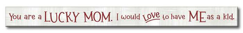 You Are A Lucky Mom. I Would Love To Have Me As A Kid. - Skinny Wood Sign - 16in.