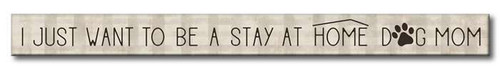 I Just Want To Be A Stay At Home Dog Mom - Skinny Wood Sign - 16in.
