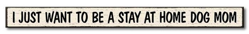 I Just Want To Be A Stay At Home Dog Mom - Skinny Wood Sign 16in.