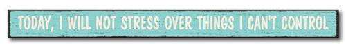 Today, I Will Not Stress Over Things I Can't Control - Skinny Wood Sign 16in.