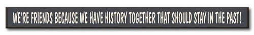 We're Friends Because We Have History Together That Should Stay In The Past - Skinny Wood Sign 16in.