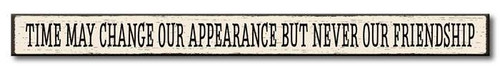 Time May Change Our Appearance But Never Our Friendship - Skinny Wood Sign 16in.