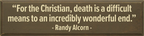 """9x36 Brown board with Cream text  """"For the Christian, death is a difficult means to an incredibly wonderful end.""""   Randy Alcorn"""