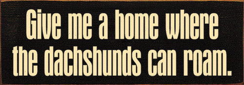 Give Me A Home Where The Dachshunds Can Roam. - Wood Sign 3.5x10