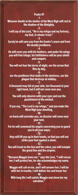 """12x30 Burgundy board with White text  Psalm 91 1 Whoever dwells in the shelter of the Most High will rest in the shadow of the Almighty. 2 I will say of the Lord, """"He is my refuge and my fortress, my God, in whom I trust."""" 3 Surely he will save you from the fowler's snare and from the deadly pestilence. 4 He will cover you with his feathers, and under his wings you will find refuge; his faithfulness will be your shield and rampart. 5 You will not fear the terror of night, nor the arrow that flies by day, 6 nor the pestilence that stalks in the darkness, nor the plague that destroys at midday. 7 A thousand may fall at your side, ten thousand at your right hand, but it will not come near you. 8 You will only observe with your eyes and see the punishment of the wicked. 9 If you say, """"The Lord is my refuge,"""" and you make the Most High your dwelling, 10 no harm will overtake you, no disaster will come near your tent. 11 For he will command his angels concerning you to guard you in all your ways; 12 they will lift you up in their hands, so that you will not strike your foot against a stone. 13 You will tread on the lion and the cobra; you will trample the great lion and the serpent. 14 """"Because Maggie loves me,"""" says the Lord, """"I will rescue her; I will protect her, for she acknowledges my name. 15 Maggie will call on me, and I will answer her; I will be with her in trouble, I will deliver her and honor her. 16 With long life I will satisfy Maggie and show her my salvation."""""""