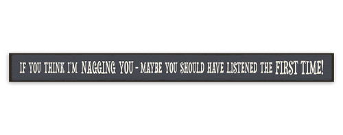 If You Think I'm Nagging You - Maybe You Should Have Listened The First Time! - Skinny Wood Sign 16in.