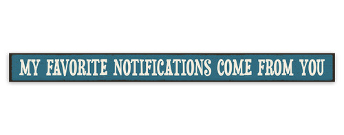 My Favorite Notifications Come From You - Skinny Wood Sign 16in.
