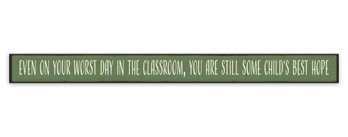 Even On Your Worst Day In The Classroom, You Are Still Some Child's Best Hope - Skinny Wood Sign 16in.